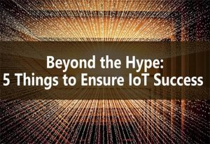 Beyond the Hype: 5 Things to Ensure Success with IoT Implementation